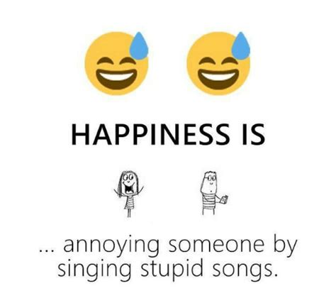 Happiness Is Meme - happiness is 0 annoying someone by singing stupid songs