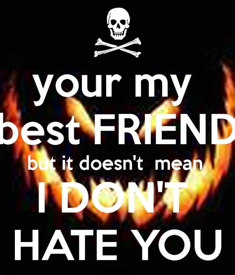your my best friend but it doesn t mean i don t hate you