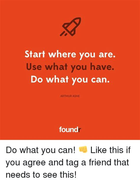 use this if you start where you are use what you have do what you can arthur ashe found do what you can like