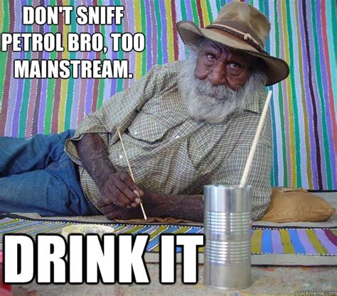 Aboriginal Meme - don t sniff petrol bro too mainstream drink it hipster