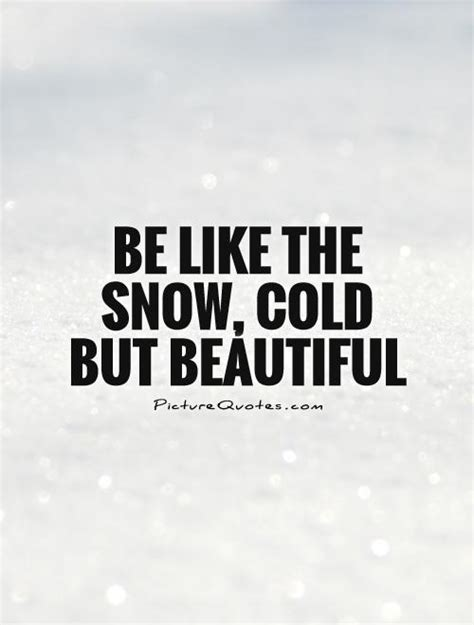 be like the snow cold but beautiful picture quotes