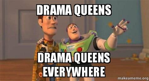 Drama Queen Meme - drama queens drama queens everywhere buzz and woody toy