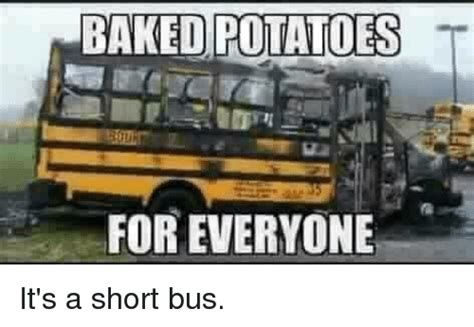 Short Bus Meme - potatoes for everyone it s a short bus im going to hell