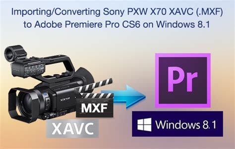 adobe premiere cs6 on windows 8 how to import sony pxw x70 into premiere pro cs6 on