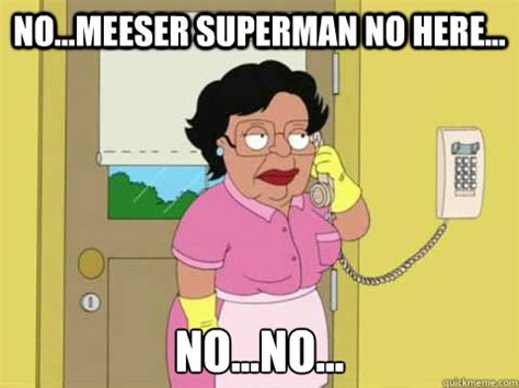 Family Guy Maid Meme - no meeser superman no here no no family guy