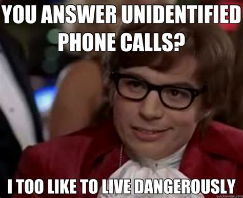 Phone Call Meme - you answer unidentified phone calls i too like to live