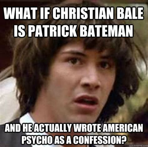 Patrick Bateman Meme - what if christian bale is patrick bateman and he actually