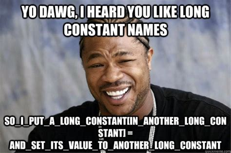 Yo Dawg Memes - yo dawg i heard you like long constant names so i put a