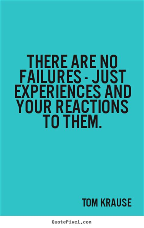 great inspirational quotes there are no failures just experiences and tom krause