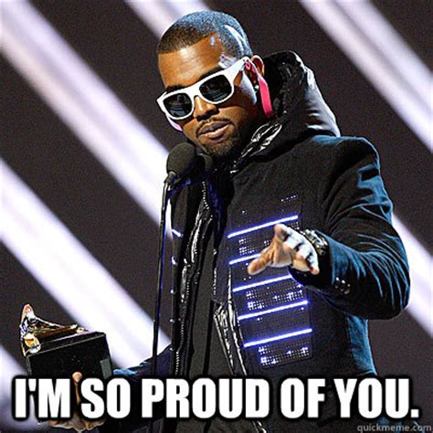 So Proud Meme - i m so proud of you kanyes proud of you quickmeme