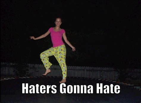 Haters Gon Hate Meme - image 155461 haters gonna hate know your meme
