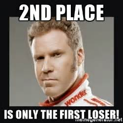 Ricky Bobby Meme - 2nd place is only the first loser ricky bobby meme