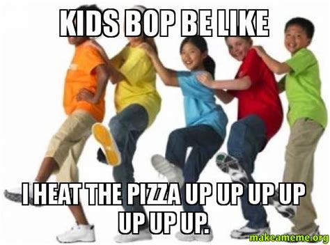 Kidz Bop Meme - kids bop be like i heat the pizza up up up up up up up
