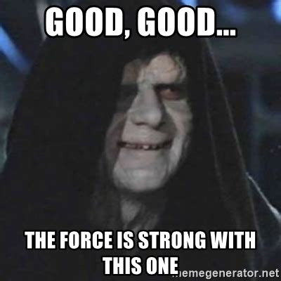 The Force Is Strong With This One Meme - good good the force is strong with this one emperor palpatine good good meme generator