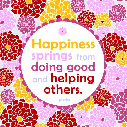 Happiness springs from doing good and helping others ...