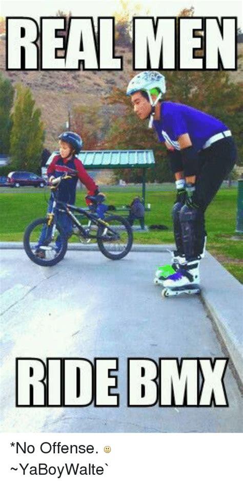 Bmx Memes - real men ride bmx no offense yaboywalte bmx meme on