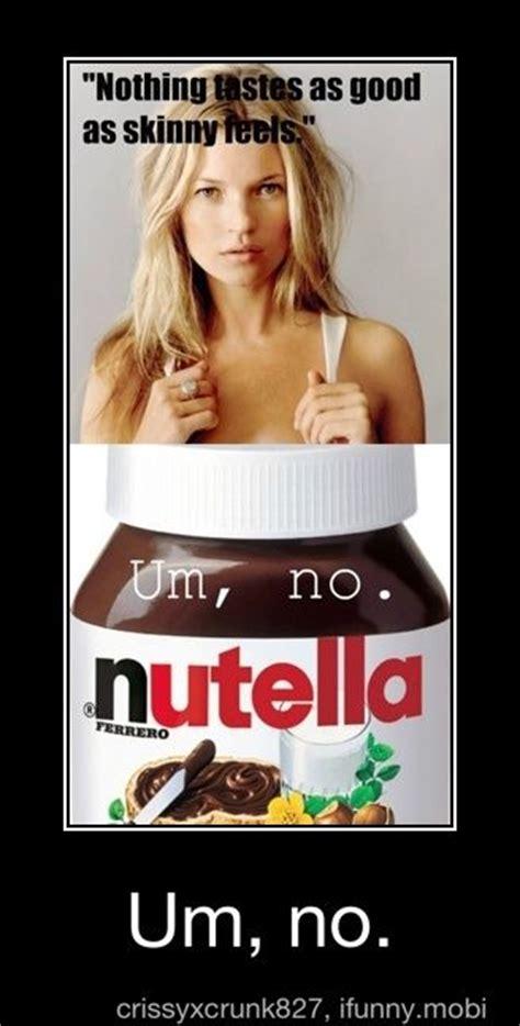 Nothing Tastes As Good As Skinny Feels Meme - quot nothing tastes as good as skinny feels quot um no gt ahaha i 100 agree nutella just feels so