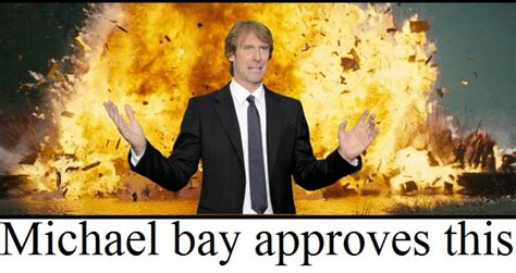 Michael Bay Meme - michael bay approves this michael bay know your meme