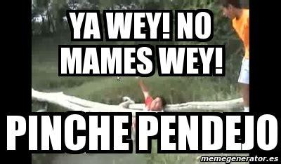 Ya Wey Meme - meme personalizado ya wey no mames wey pinche pendejo