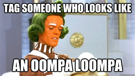 Tag Memes - tag someone who looks like an oompa loompa oompa loompa