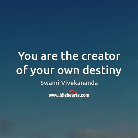 You Are The Creator Of Your Own Destiny Essay by Swami Vivekananda Quote You Are The Creator Of Your Own Destiny