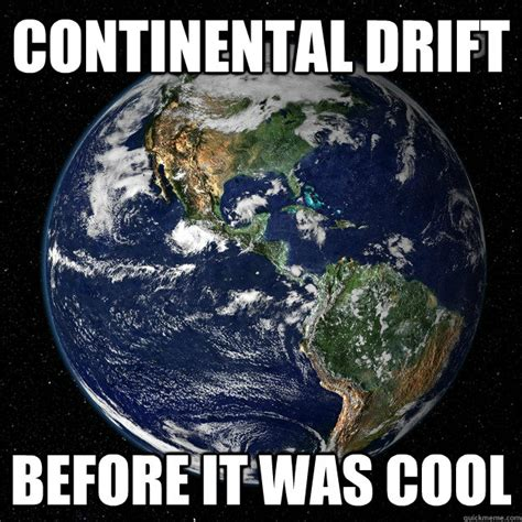 Drift Memes - continental drift before it was cool hipster earth quickmeme