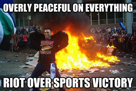 Riot Meme - overly peaceful on everything riot over sports victory