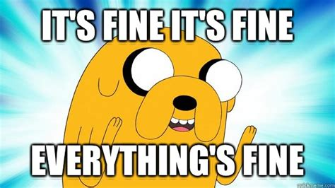 Everything Is Fine Meme - it s fine it s fine everything s fine jake the dog
