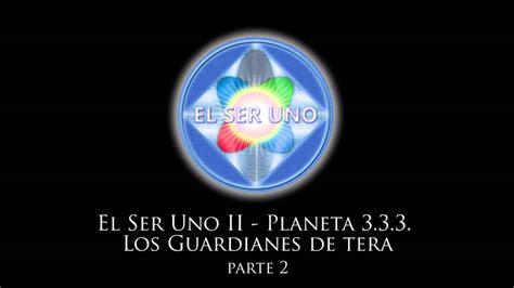 los guardianes del ser 1577319478 el ser uno ii planeta 3 3 3 los guardianes de tera parte 2 youtube