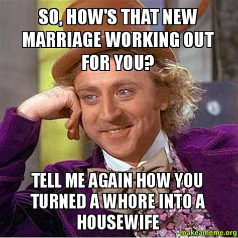 Make A Picture Into A Meme - so how s that new marriage working out for you tell me