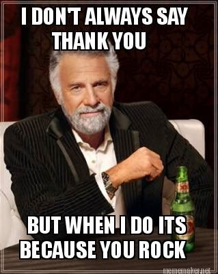 You Rock Meme - meme maker i dont always say thank you but when i do its