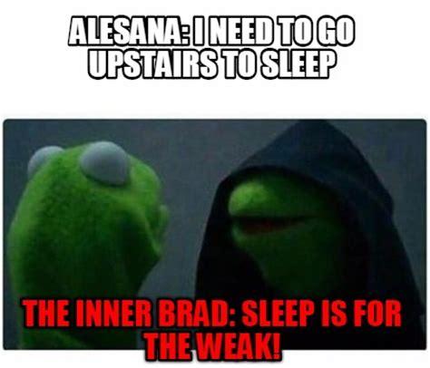Sleep Is For The Weak Meme - meme creator alesana i need to go upstairs to sleep the