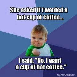 Meme In English - she asked if i wanted a hot cup of coffee i said quot no i