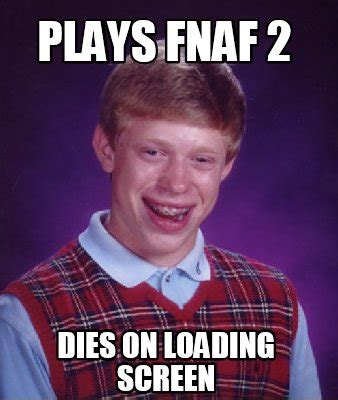 2 Picture Meme Creator - meme creator plays fnaf 2 dies on loading screen meme