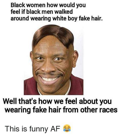 Black Man White Woman Meme - black women how would you feel if black men walked around wearing white boy fake hair well that