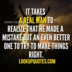 It takes a real man to realize that he made a mistake but an even be