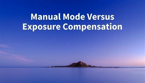 Manual Mode or Exposure Compensation ? Which is Best?