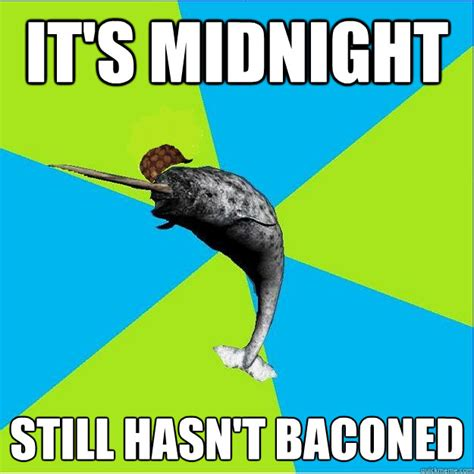 Narwhal Meme - it s midnight still hasn t baconed scumbag narwhal