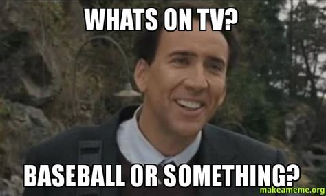 Whats Meme - whats on tv baseball or something make a meme