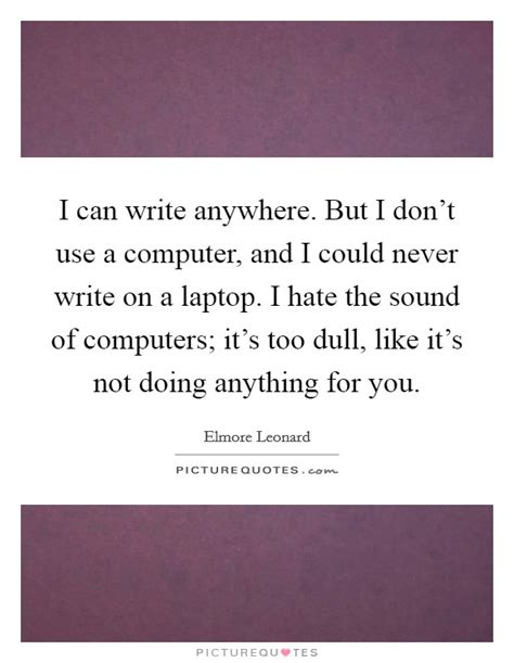 i could never hate you quotes i can write anywhere but i don t use a computer and i