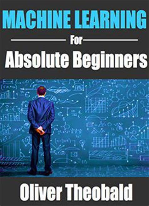machine learning for absolute beginners the ultimate beginners guide for algorithms neural networks random forests and decision trees books machine learning for absolute beginners by oliver theobald