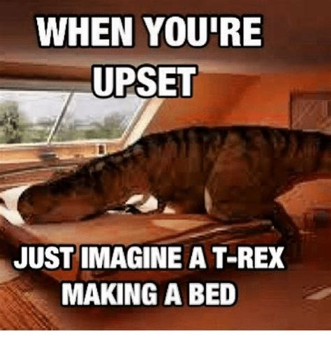 T Rex Meme - when youre upset just imagine a t rex making a bed dank