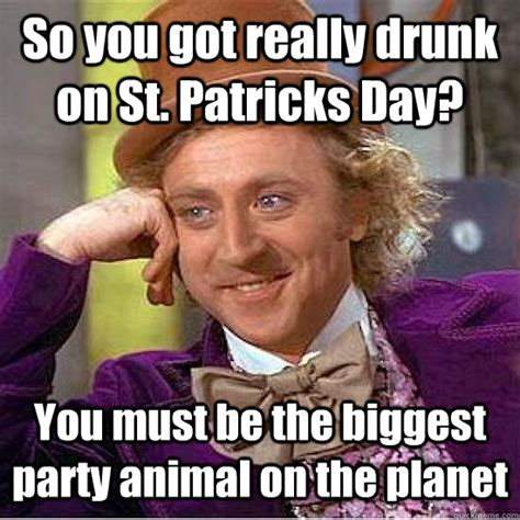 Paddys Day Meme - so you got really drunk on st patricks day you must be