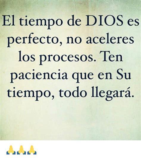 el tiempo de los el tiempo de dios es perfecto no aceleres los procesos ten paciencia que en su tiempo todo
