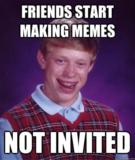 Bad Friend Memes - friends start making memes not invited bad luck brian