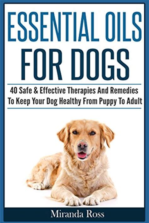 essential oils for dogs 40 safe effective therapies and