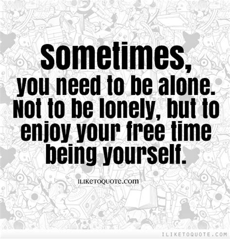 Sometimes I Enjoy Being Alone Essay by Sometimes You Need To Be Alone Not To Be Lonely But To Enjoy Your Free Time Being Yourself