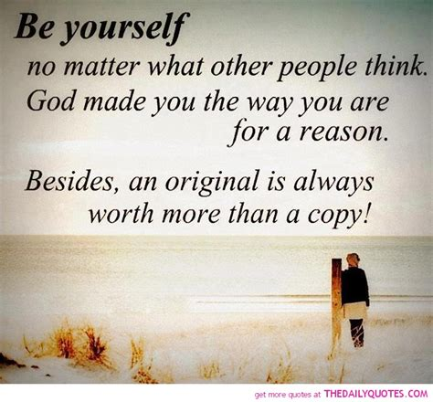 Be yourself no matter what other people think god made you the way you