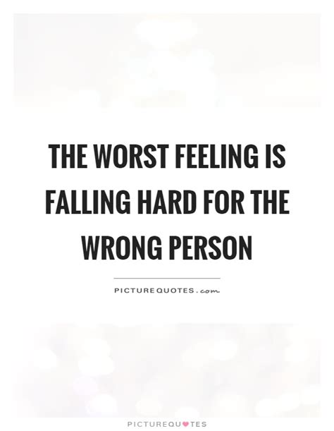 Falling In For The Wrong Reasons Quotes by The Worst Feeling Is Falling For The Wrong Person