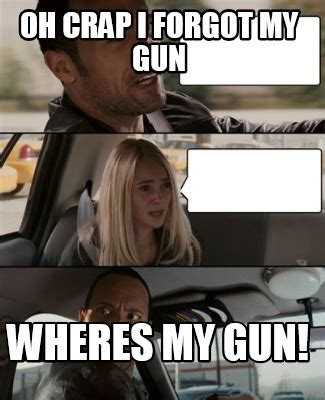 Meme Creator   Oh **** i forgot my gun WHERES MY GUN!